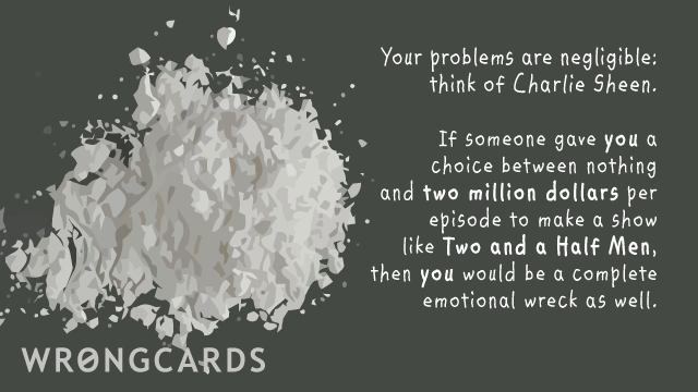 Ecard text: Your problems are negligible, think of Charlie Sheen. If someone gave YOU a choice between nothing and two million dollars to make a show like Two and a Half Men, you'd be a complete emotional wreck as well.