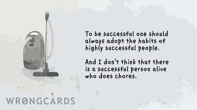 Ecard text: To be successful, one should always adopt the habits of highly successful people. And I don't think there is a single successful person alive who does chores.