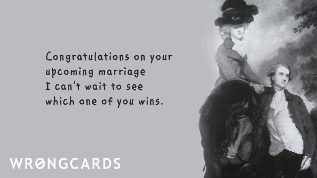 Ecard text: Congratulations on your upcoming marriage, I can't wait to see which one of you wins.