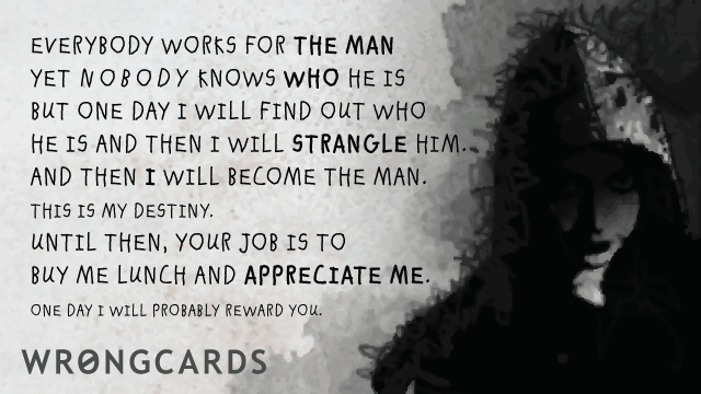 Ecard text: Everybody works for the man. But nobody knows who the man is. But one day I will find out who he is and strangle him. And then I will be the man. Until then, your job is to buy me lunch and appreciate me. Later I will probably reward you.