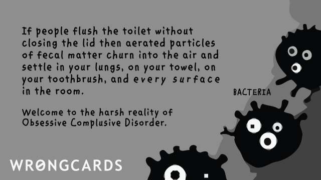 Ecard text: If people flush the toilet without closing the lid then aerated particles of fecal matter churn into the air and settle on your towel, in your lungs, your toothbrush and every surface in the room. Welcome to the harsh reality of obsessive compulsive disor