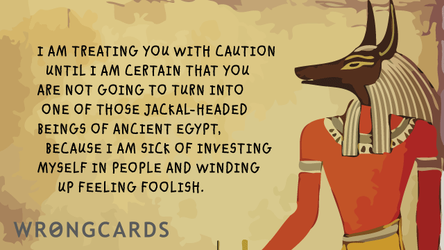 Ecard text: I am treating you with caution until I am certain that you are not going to turn into one of that Jackal-Headed gods of Ancient Egypt, because I'm sick of investing myself in people and winding up feeling foolish.