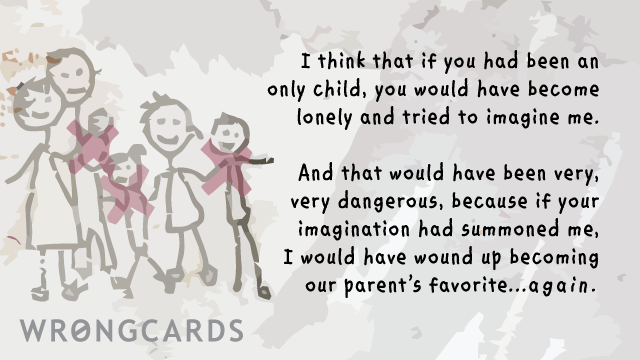 Ecard text: I think that if you had been an only child, you would have become lonely and tried to imagine me. And that would have become dangerous because if your imagination had summoned me, I would have wound up becoming our parents favorite again.