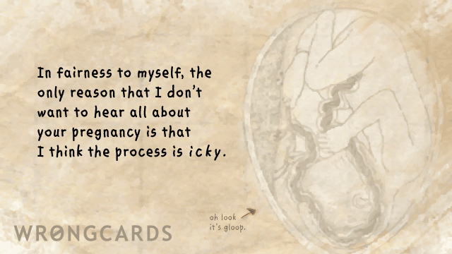 Ecard text: In fairness to myself, the only reason I don't want to hear all about your pregnancy is because I think the process is icky.