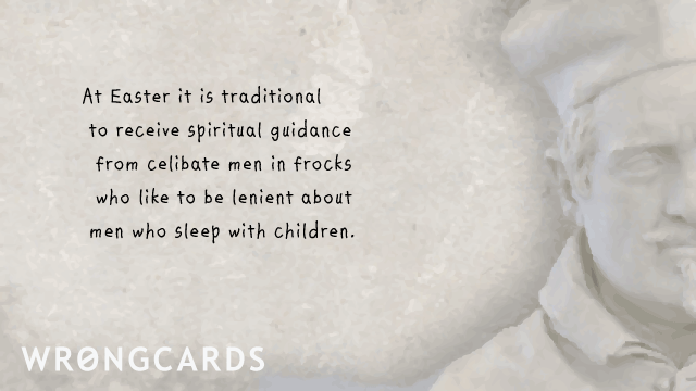 Ecard text: At Easter it is considered traditional to receive spiritual guidance from celibate men in frocks who like to be lenient about men who sleep with children.