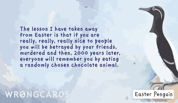 Ecard text: The lesson I have taken away from Easter is that if you are really, really, really nice to people, you will be betrayed by your friends, murdered and then, 2000 years later, everyone will remember you by eating a randomly chosen chocolate animal.