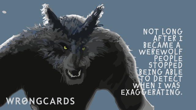 Ecard text: Not long after I became a werewolf people stopped being able to detect when I was exaggerating.