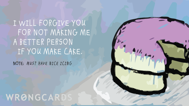 Ecard text: I will forgive you for not making me a better person if you make cake.