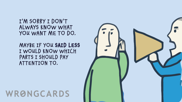 Ecard text: I'm sorry I don't always know what you want me to do, maybe if you said less I'd know which parts to pay attention to.