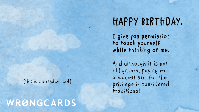 Ecard text: Happy Birthday. I give you permission to touch yourself while thinking about me. Paying me a modest sum for the privilege is optional but is considered traditional.