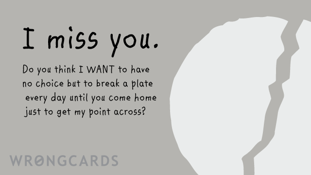 Ecard text: I miss you. Do you think I WANT to have no choice but to break a plate every day until you come home just to get my point across?