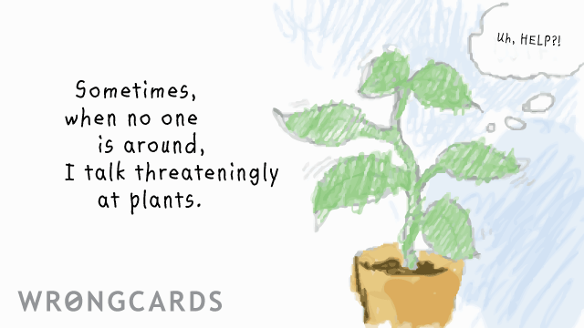 Ecard text: Sometimes when nobody else is around I talk threateningly at plants.