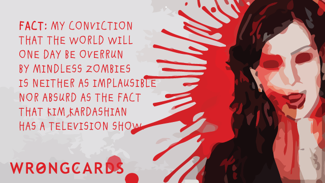 Ecard text: Fact: my conviction that the world will one day be overrun by mindless zombies is neither implausible nor absurd as the fact that Kim Kardashian has a television show.