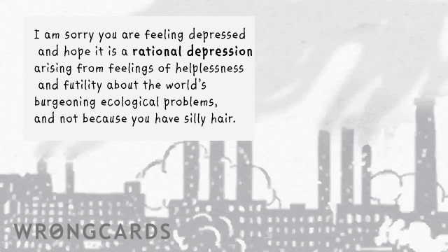 Ecard text: I am sorry you are depressed and hope it is a rational depression arising from feelings of helplessness and futility about the world's burgeoning ecological problems and not because you have silly hair.