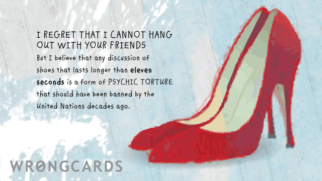 Ecard text: I regret I cannot hang out with your friends but any discussion about shoes is psychic torture that should have been banned by the United Nations years ago.