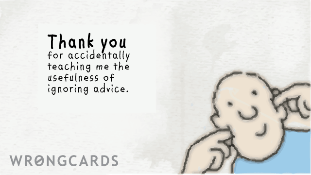 Ecard text: Thank you for accidentally teaching me the usefulness of ignoring advice.