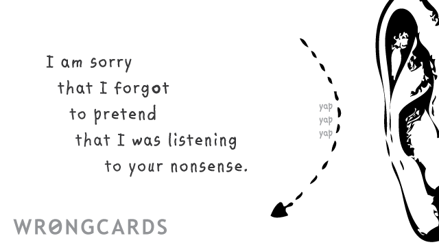 Ecard text: I'm sorry I forgot to pretend I was listening to your nonsense.