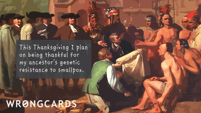 Ecard text: This Thanksgiving I plan on being thankful for my ancestor's genetic resistance to small pox.