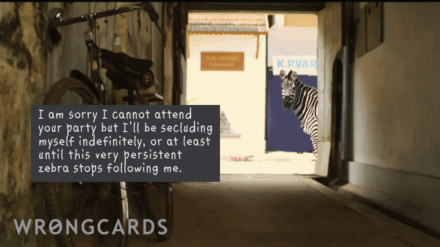 Ecard text: I am sorry I cannot attend your party but I'll be secluding myself indefinitely, or at least until this very persistent zebra stops following me.