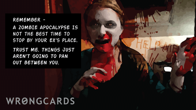 Ecard text: A zombie apocalypse is not the best time to stop by your ex's place. Trust me, things just aren't going to pan out between you two.