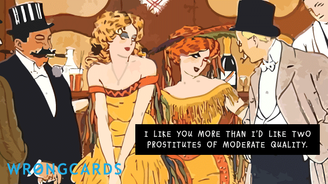 Ecard text: I like you more than I'd like two prostitutes of moderate quality.