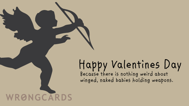 Ecard text: Happy Valentines Day. Because there is nothing weird about winged, naked babies holding weapons.