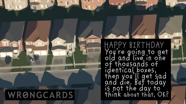 Ecard text: Happy Birthday. You're going to get old and live in one of thousands of identical boxes and then get sad and die. But today is not the day to think about that, ok?