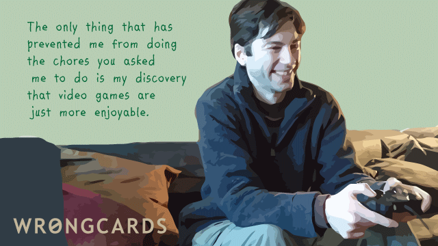 Ecard text: The only thing that has prevented me from doing the chores you asked me to do is my discovery that video games are just more enjoyable.