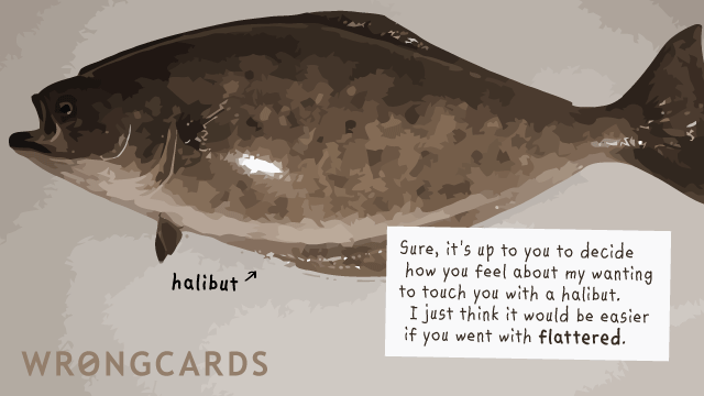 Ecard text: Sure, it's up to you to decide how you feel about my wanting to touch you with a halibut. I just think it would be easier if you went with 'flattered'.