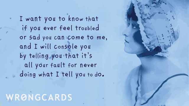 Ecard text: i want you to know that if you ever feel troubled or sad you can come to me, and i will console you by telling you that it's all your fault for never doing what i tell you to do.