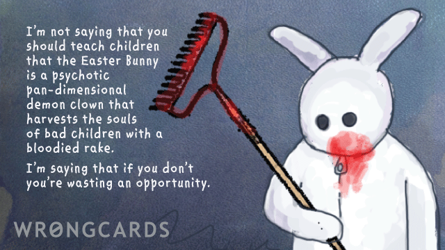Ecard text: I'm not saying that you should teach children that the Easter Bunny is a psychotic pan-dimensional demon clown that harvests the souls of bad children with a bloodied rake. I'm saying that if you don't you're wasting an opportunity.