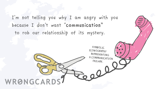 "Ecard text: I'm not telling you why I am angry  with you because I don't want  ""communication"" to rob our  relationship of its mystery."