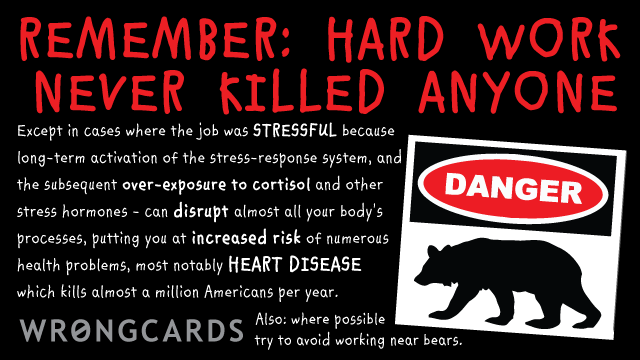 Ecard text: 'Hard work never killed anyone. Except in cases where the job was STRESSFUL because long-term activation of the stress-response system, and the subsequent over-exposure to cortisol and other stress hormones. Heart disease. Risk of Death. Also: avoid bears.'