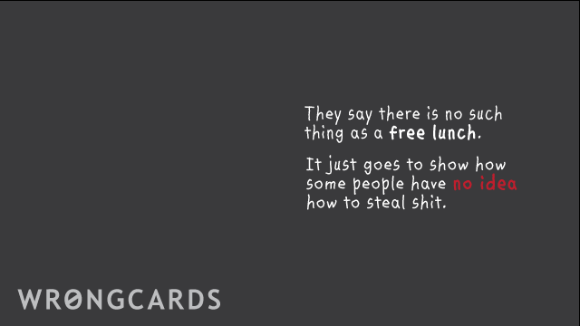 Ecard text: they say there is no such thing as a free lunch. it just goes to show how some people have no idea how to steal shit.