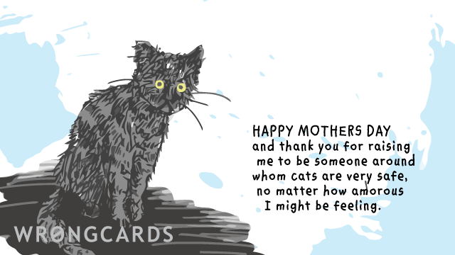 Ecard text: Happy Mothers Day. Thank you for raising me to be someone around whom cats are very safe, no matter how amorous I might be feeling.