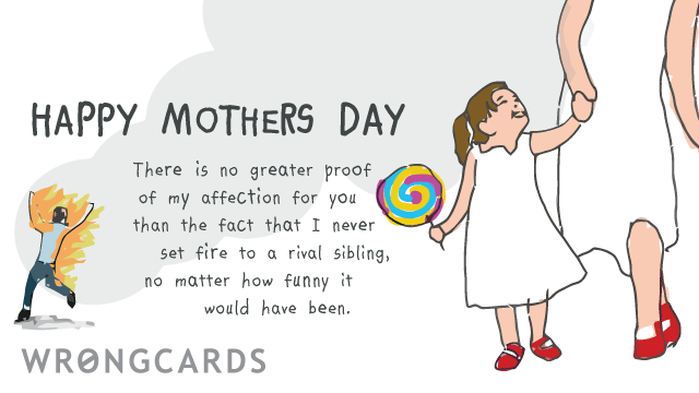Ecard text: Happy Mothers Day. There is no greater proof of my affection for you than the fact that I never set fire to a rival sibling, no matter how funny it would have been.