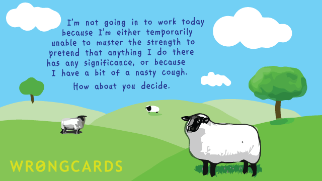 Ecard text: I'm not going in to work today because I'm either temporarily unable to muster the strength to pretend that anything I do has any significance. Or because I have a bit of a nasty cough.