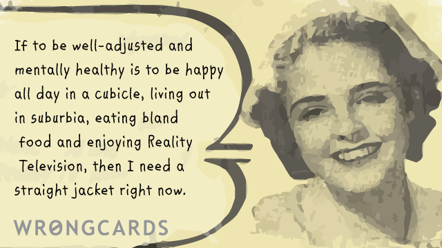 Ecard text: if to be well adjusted and mentally healthy is to be happy in a cubicle, living out in suburbia and enjoying Reality TV, then I need a straight jacket right now.