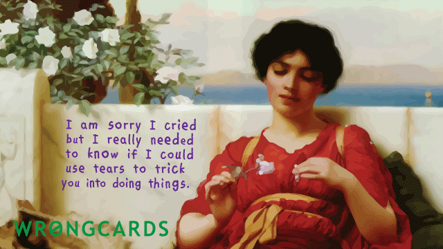 Ecard text: I am sorry I cried but I really needed to know if I could use tears to trick you into doing things.