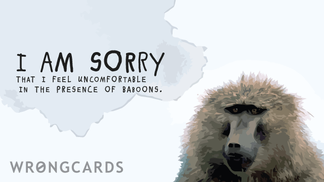 Ecard text: I am sorry I feel uncomfortable in the presence of baboons.