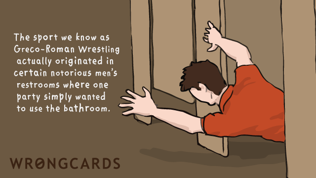Ecard text: The sport we know as Greco-Roman Wrestling actually originated in certain notorious men's restrooms where one party simply wanted to use the bathroom.