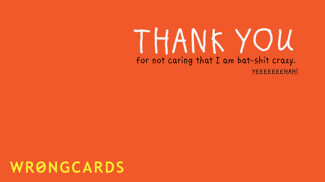 Ecard text: thank you for not caring that i am batshit crazy