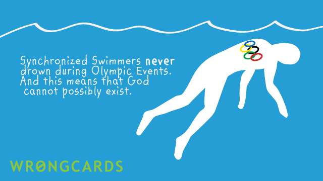 Ecard text: Synchronized Swimmers never drown during Olympic Events. And this means that God cannot possibly exist.