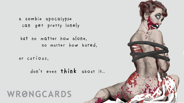 Ecard text: A zombie apocalypse can get pretty lonely. But no matter how alone, how bored, how curious, don't even think about it.