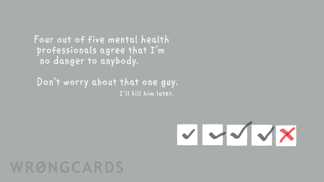 Ecard text: Four out of five mental health professionals agree that i'm no danger to anybody. Don't worry about that one guy, I'll kill him later.