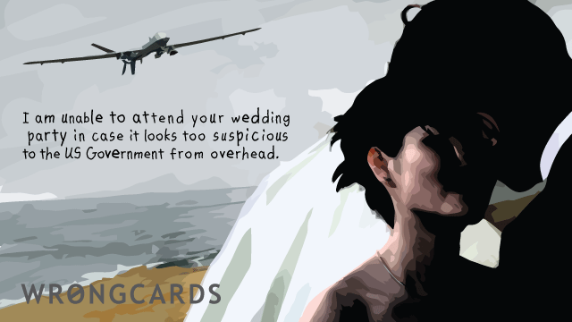 Ecard text: I am unable to attend your wedding party in case it  looks too suspicious to the US Government from overhead.