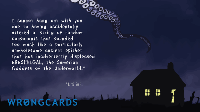 Ecard text: I cannot hang out with you due to having accidentally uttered a string of random consonants that sounded too much like a particularly unwholesome ancient epithet that has inadvertently displeased Ereshkigal, the Sumerian Goddess of the Underworld.