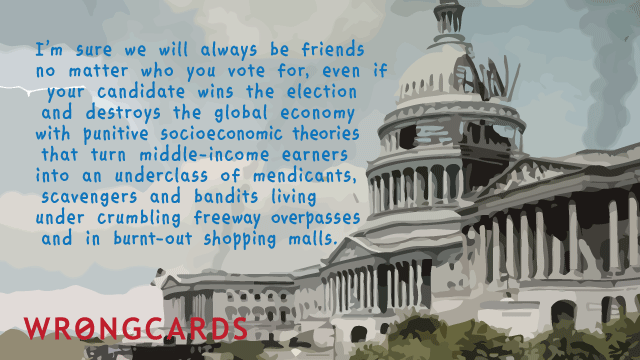Ecard text: I'm sure we will be friends, no matter who you vote for, even if your candidate wins the election and destroys the global economy.