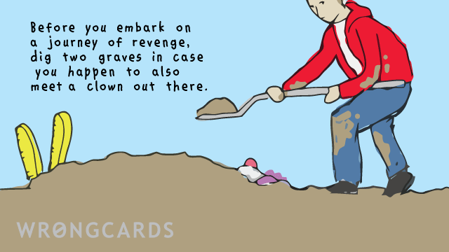 Ecard text: Before embarking on a journey of revenge, dig two graves in case you happen to meet a clown out there.
