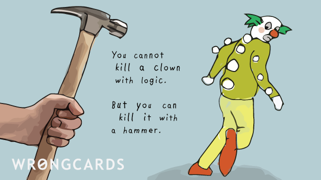 Ecard text: You cannot kill a clown with logic. But you can kill it with a hammer.